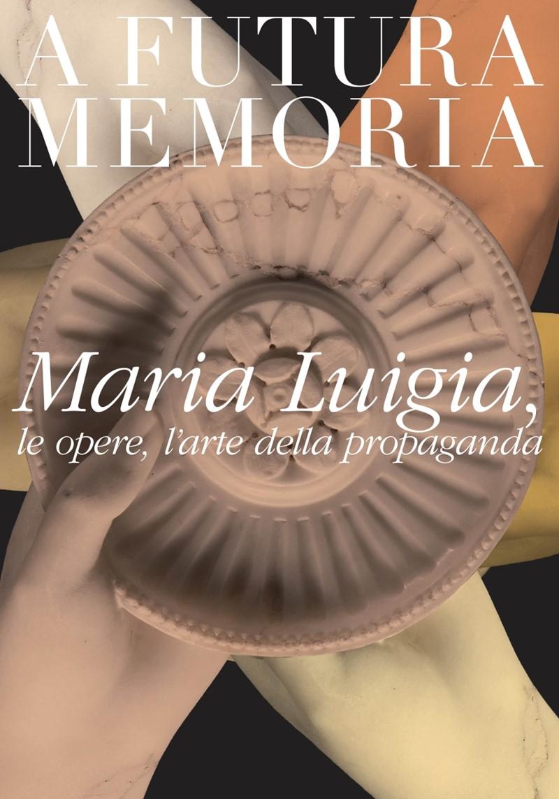 A futura memoria - Maria Luigia, le opere, l'arte della propaganda
